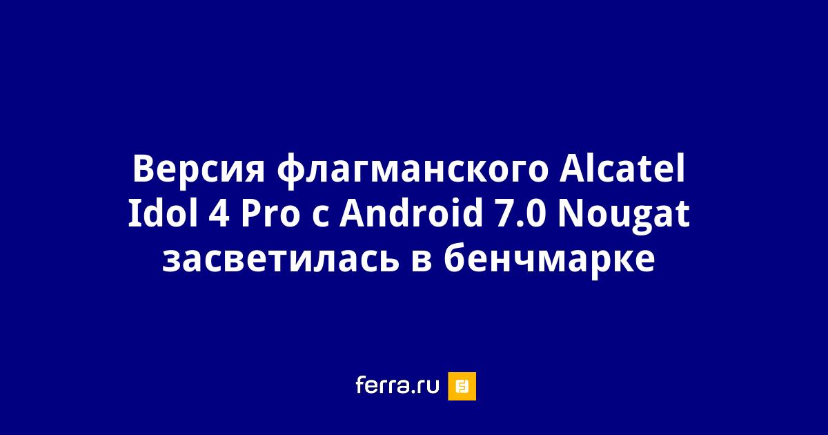 Версия флагманского Alcatel Idol 4 Pro с Android 7 0 Nougat