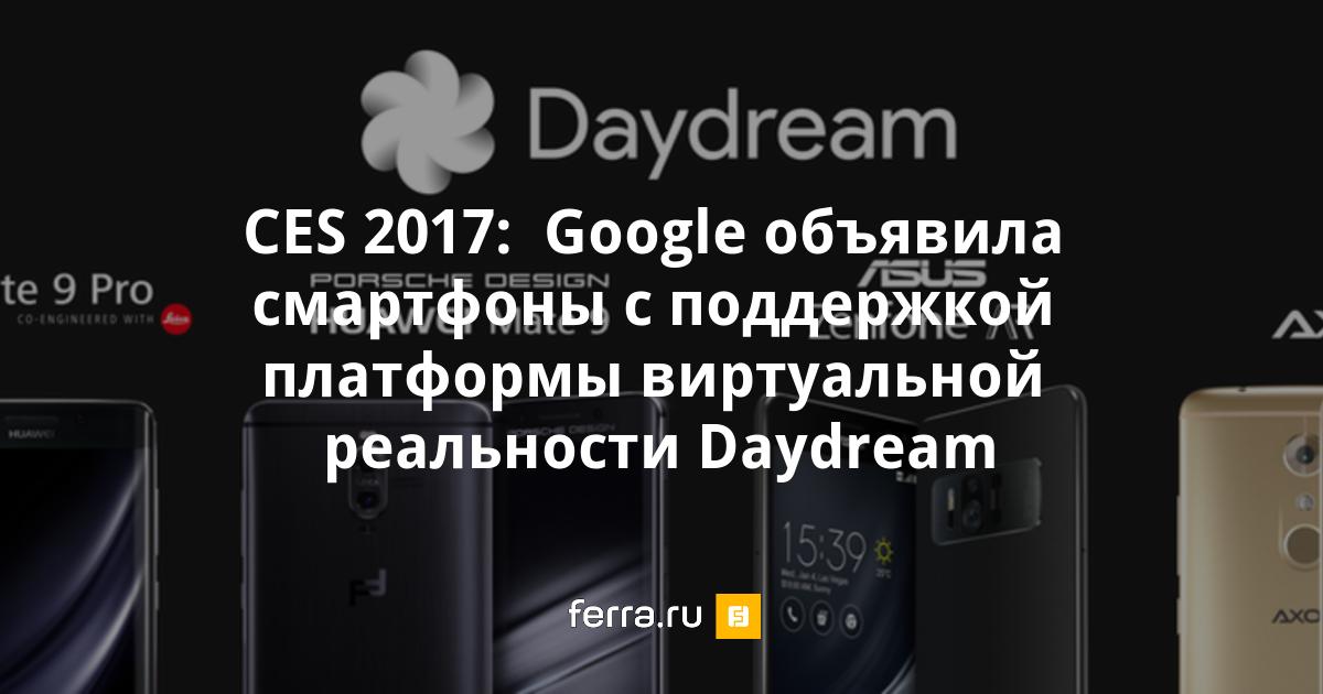 CES 2017: Google объявила смартфоны с поддержкой платформы виртуальной реальности Daydream