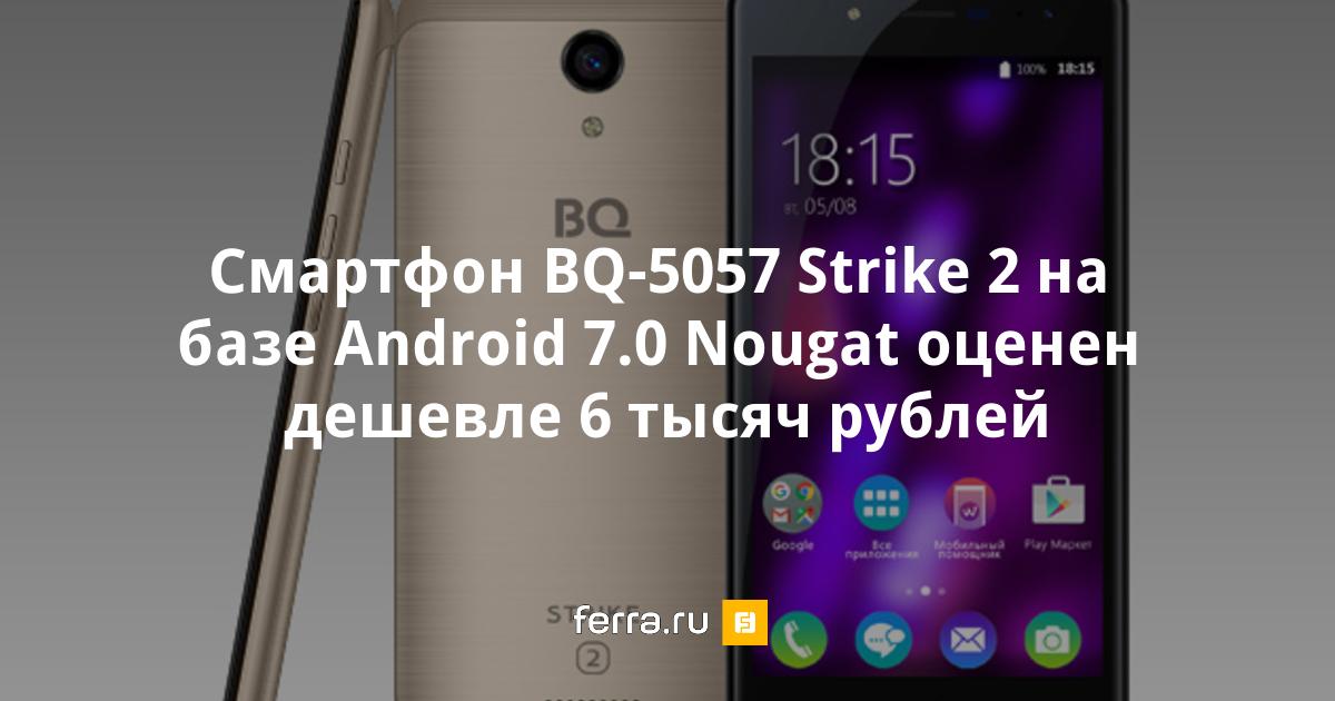 Смартфон BQ-5057 Strike 2 на базе Android 7.0 Nougat ...