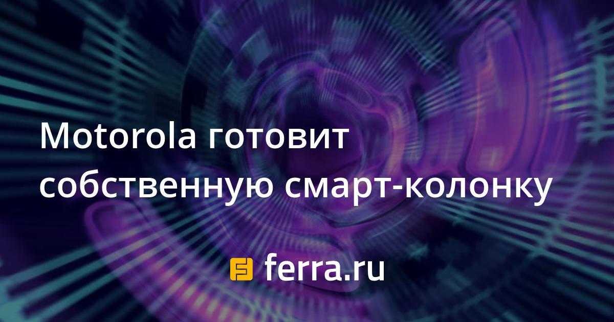 Motorola готовит собственную <b>смарт</b>-колонку — Ferra.ru