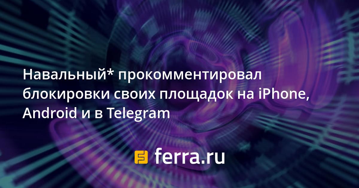 Навальный* прокомментировал блокировки своих площадок на iPhone, Android и в Telegram